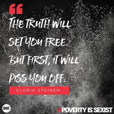 The truth will set you free. But first it will piss you off. - Gloria Steinem. #PovertyIsSexist