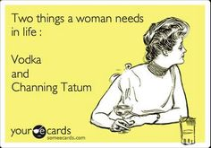 Two things a woman needs in life: Vodka & Channing Tatum.