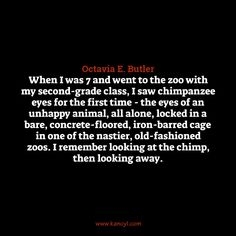 """When I was 7 and went to the zoo with my second-grade class, I saw chimpanzee eyes for the first time - the eyes of an unhappy animal, all alone, locked in a bare, concrete-floored, iron-barred cage in one of the nastier, old-fashioned zoos. I remember looking at the chimp, then looking away."", Octavia E. Butler"