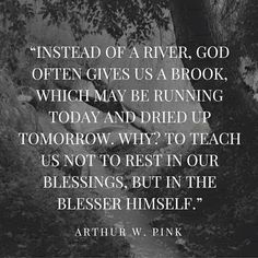 Instead of a river, God often gives us a brook, which may be running today and dried up tomorrow. Why? To teach us not to rest in our blessing, but in the Blesser Himself. -- A.W. Pink
