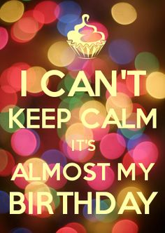 I CAN'T KEEP CALM IT'S ALMOST MY BIRTHDAY