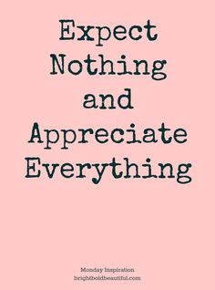 How I live: Having no expectations leaves lots of room for surprises and little room for disappointment. Always be appreciative and let people know it.