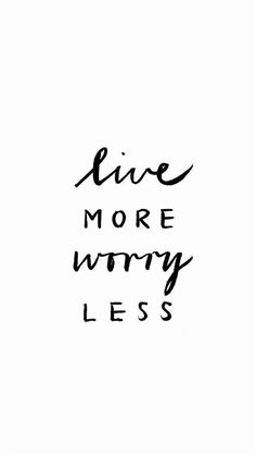 worrying won't do any good...just live