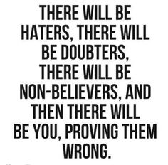 """There Will Be Haters, There Will Be Doubters, There Will Be Non-Believers, And Then There Will Be You, Proving Them Wrong."""