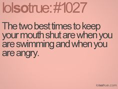 The two best times to keep your moth shut are when you are swimming and when you are angry