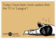 Today I have been more useless then the 'G' in 'Lasagna' ! | Confession Ecard
