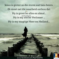 Jesus is groter as die storm wat tans heers. Ek moet net die waarheid onthou dat: Hy is groot bo alles en almal. Hy is my sterke Verlosser . Hy is my magtige Heer en Heiland. Scripture Verses, Bible Verses Quotes, Afrikaanse Quotes, Stress And Anxiety, Christian Quotes, Of My Life, Counseling, Christianity, Prayers
