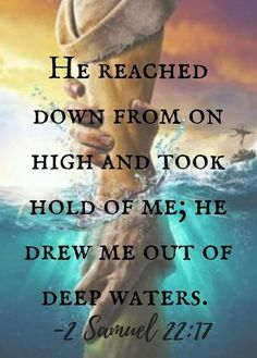 Bible Verses:He reached down from on high and took hold of me; he drew me out of deep waters. - Jesus Quote - Christian Quote - The post He reached down from on high and took hold of me; he drew me out of deep waters. appeared first on Gag Dad. Prayer Scriptures, Prayer Quotes, Scripture Verses, Bible Verses Quotes, Spiritual Quotes, Faith Quotes, Healing Quotes, Spiritual Inspiration Quotes, Heart Quotes