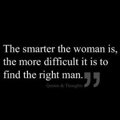 The smarter the woman is, the more difficult it is to find the right man.
