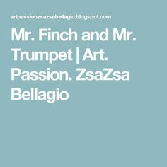 Mr. Finch and Mr. Trumpet | Art. Passion. ZsaZsa Bellagio