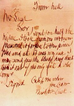 """The Ripper's """"From Hell"""" letter, in which he included a part of a kidney taken from a victim. It reads: """"From hell. Mr Lusk. Sor, I send you half the kidne I took from one women prasarved it for you tother piece I fried and ate it was very nise I may send you the bloody knif that took it out if you only wate a whil longer. Signed Catch me when you can Mishter Lusk""""."""