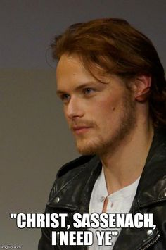 """Christ, Sassenach, I need ye!"" - Outlander (Sam Heughan, actor to portray Jamie Fraser in Starz, Outlander)"