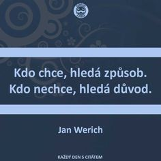 Kdo chce, hledá způsob. Kdo nechce, hledá důvod. Story Quotes, Me Quotes, Motivational Quotes, Inspirational Quotes, Clever Quotes, English Quotes, Motto, Slogan, Favorite Quotes