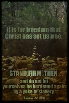 It is for freedom that Christ has set us free. Stand firm, then, and do not let yourselves be burdened again by a yoke of slavery.  Galatians 5:1 NIVUK