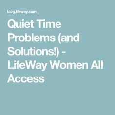 Quiet Time Problems (and Solutions!) - LifeWay Women All Access