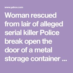 Woman rescued from lair of alleged serial killer        Police break open the door of a metal storage container after hearing Kala Brown's screams and find her chained up inside.        'My neck's attached to the wall up here' »