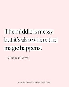 Brene Brown Quote: The middle is messy but it's also where the magic happens. Quotes To Live By, Me Quotes, Motivational Quotes, Inspirational Quotes, Wisdom Quotes, Follow Your Dreams Quotes, Change Your Life Quotes, Cool Words, Wise Words