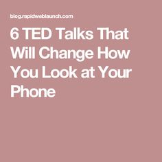 6 TED Talks That Will Change How You Look at Your Phone