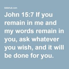 John 15:7 If you remain in me and my words remain in you, ask whatever you wish, and it will be done for you.