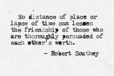 """""""No distance of place or lapse of time can lessen the friendship of those who are thoroughly persuaded of each other's worth."""" - Robert Southey"""