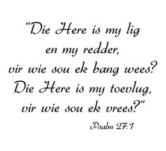 Psalm 'n PSALM van Dawid. Die Here is my lig en my heil: vir wie sou ek vrees? Die Here is die toevlug van my lewe: vir wie sou ek vervaard wees? Done Quotes, Sign Quotes, The Words, Cool Words, Quotes About Rumors, Misunderstood Quotes, Favorite Quotes, Best Quotes, Afrikaanse Quotes