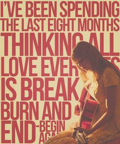 I've been spending the last eight months thinking all love ever does is break and burn and end. Begin again. Taylor Swift. Red.