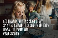 God planned the lion's share of my spiritual growth to be done in the fiery furnace of family life...