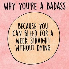 Period humour! Badass to bleed on period and stay alive and healthy