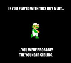 This is true.  My brother never let me play with Mario...only Luigi :/