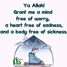 Ya Allah! Grant me a mind free of worry, a heart free of sadness, and a body free of sickness.