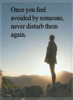 Quotes Once you feel avoided by someone, never disturb them again.