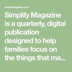 Simplify Magazine is a quarterly, digital publication designed to help families focus on the things that matter most.