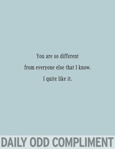 You are so different from everyone else that I know. I quite like it.
