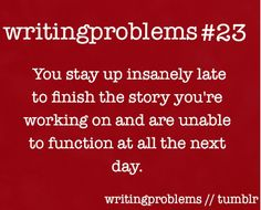 """You stay up insanely late to finish the story you're working on and are unable to function at all the next day."" - Writing Problems #quotes #writing"
