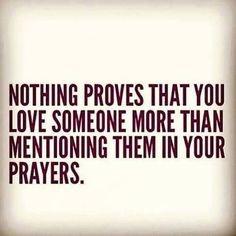 Nothing proves that you love someone more than mentioning them in your prayers.