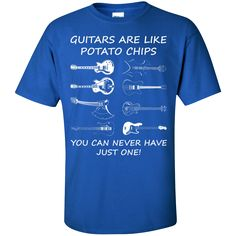 Guitars Are Like Potato Chips, You Can Never Have Just One T-Shirt
