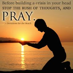 Before building a crisis in your head, stop the rush of thoughts,  and PRAY.