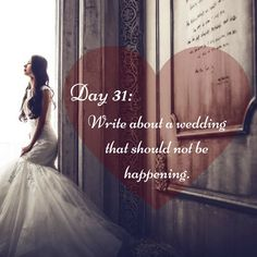 "Day 31 of 365 Days of Writing Prompts: Write about a wedding that should not be happening. Erin: ""Lily told me you're going to be looking at houses this weekend,"" I told Luke as we ate lunch and di…"