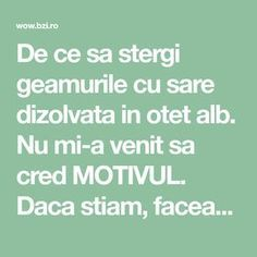 De ce sa stergi geamurile cu sare dizolvata in otet alb. Nu mi-a venit sa cred MOTIVUL. Daca stiam, faceam... Clean House, Good To Know, Cleaning Hacks, Fun Facts, Life Hacks, Diy And Crafts, Household, Health Fitness, House Design