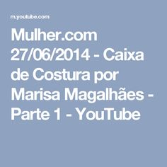 Mulher.com 27/06/2014 - Caixa de Costura por Marisa Magalhães - Parte 1 - YouTube