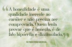 A honestidade é uma qualidade inerente ao caráter e não precisa ser comprovada. Quem tenta provar que é honesto, é de fato hipócrita e dissimulado. (Frases para Face)
