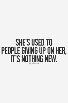 SOME WILL THINK THIS DESCRIBES THEIR LIFE. AND SOME WILL THINK IT IS THEIR FRIENDS. IT DOESN'T MATTER IF THEY ARE FEMALE OR MALE IT HURTS WHEN (YET AGAIN) SOMEONE GIVES UP ON YOU. IT MAKES YOU NOT EVEN WANT TO TRY. IT MAKES YOU WANT TO SIMPLY DIE EVENTUALLY.
