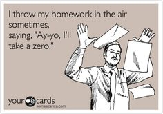 "I throw my homework in the air sometimes, saying, ""Ay-yo, I'll take a zero."" 
