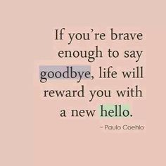 So very true :)  -If you're brave enough to say goodbye, life will reward you with hello-