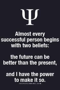 Almost every successful person begins with 2 beliefs: the future can be better than the present, and I have the power to make it so.