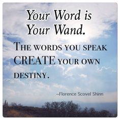 Your word is your wand. The words you speak create your own destiny.