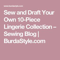 Sew and Draft Your Own 10-Piece Lingerie Collection – Sewing Blog | BurdaStyle.com