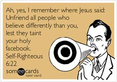 Ah, yes, I remember where Jesus said: Unfriend all people who believe differently than you, lest they taint your holy facebook. Self-Righteous 6:22.