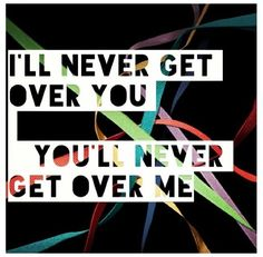 I'll never get over you, you'll never get over me.