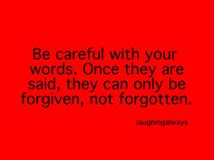 "Yes they can be forgiven..BUT NOT FORGOTTEN. You know what they say, ""People always remember the way you treat them."""